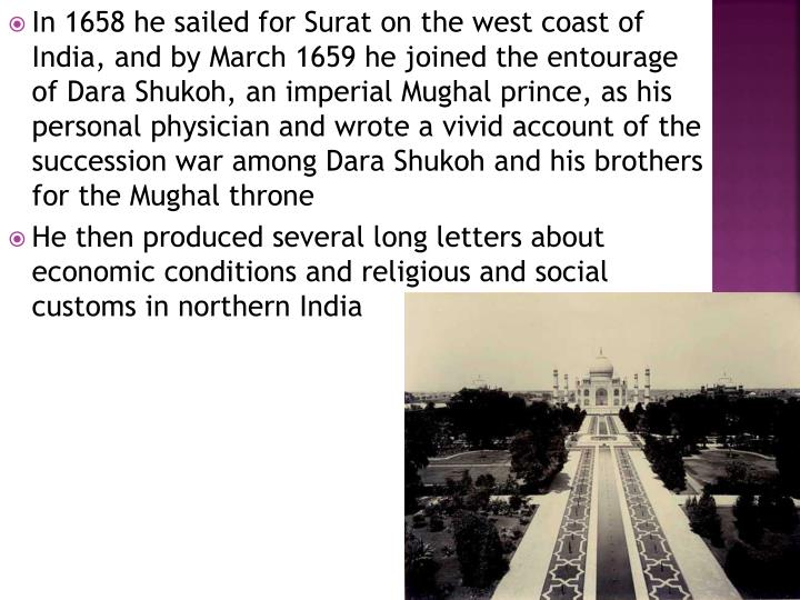 In 1658 he sailed for Surat on the west coast of India, and by March 1659 he joined the entourage of Dara Shukoh, an imperial Mughal prince, as his personal physician and wrote a vivid account of the succession war among Dara Shukoh and his brothers for the Mughal throne