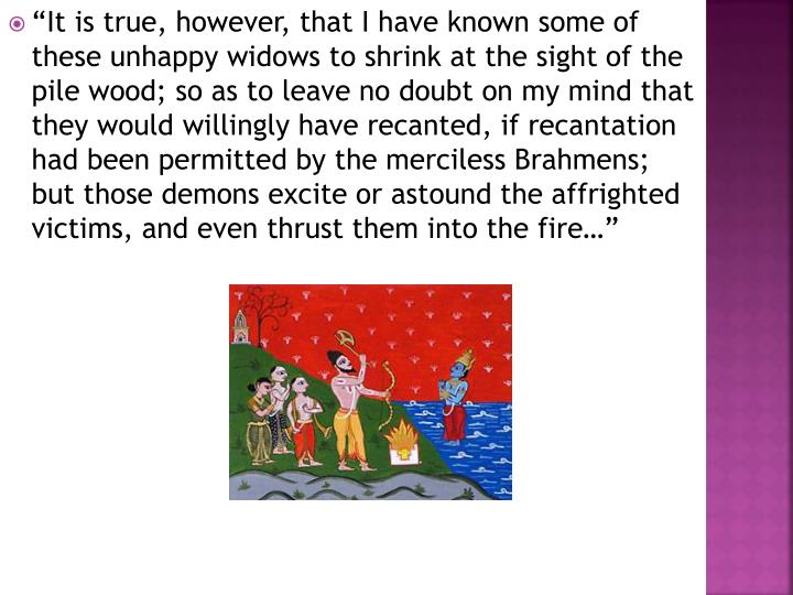 """""""It is true, however, that I have known some of these unhappy widows to shrink at the sight of the pile wood; so as to leave no doubt on my mind that they would willingly have recanted, if recantation had been permitted by the merciless Brahmens; but those demons excite or astound the affrighted victims, and even thrust them into the fire…"""""""