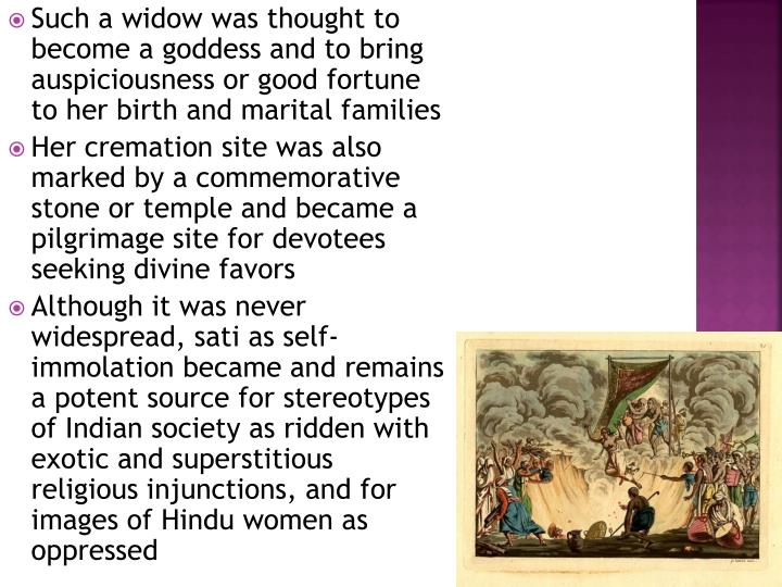 Such a widow was thought to become a goddess and to bring auspiciousness or good fortune to her birth and marital families