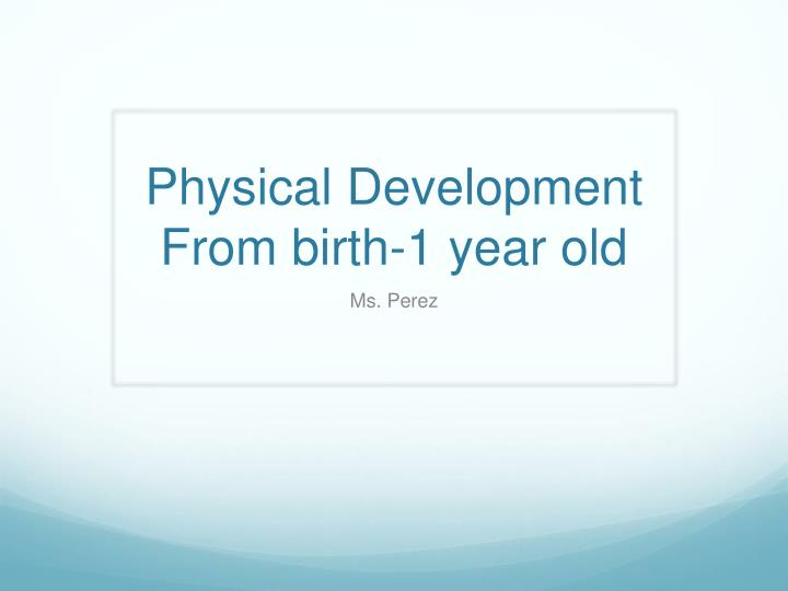 Physical development from birth 1 year old