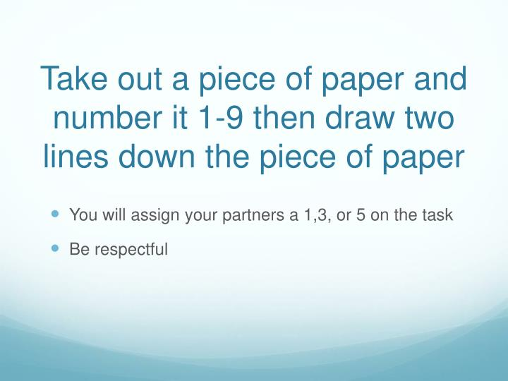 Take out a piece of paper and number it 1-9 then draw two lines down the piece of paper