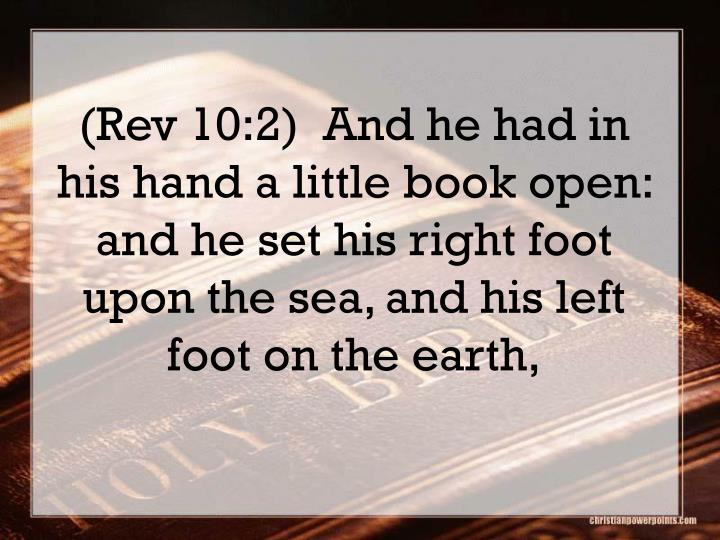 (Rev 10:2)  And he had in his hand a little book open: and he set his right foot upon the sea, and his left foot on the earth,