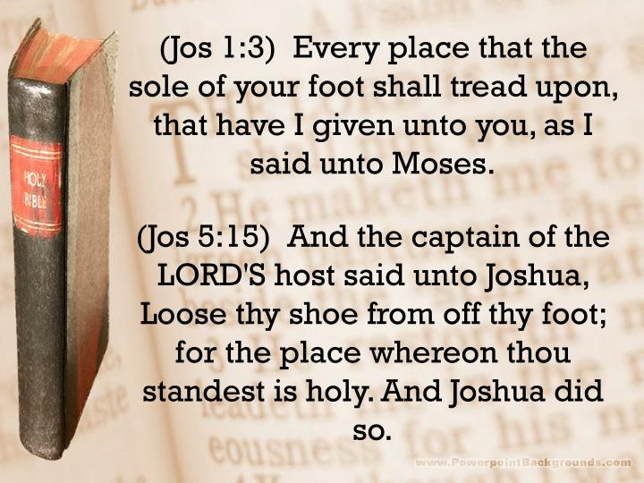 (Jos 1:3)  Every place that the sole of your foot shall tread upon, that have I given unto you, as I said unto Moses