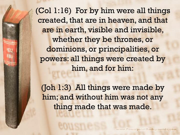 (Col 1:16)  For by him were all things created, that are in heaven, and that are in earth, visible and invisible, whether they be thrones, or dominions, or principalities, or powers: all things were created by him, and for him