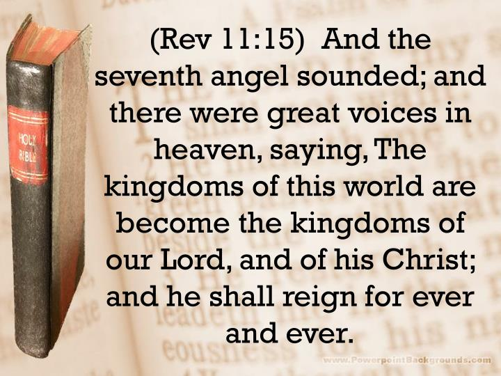 (Rev 11:15)  And the seventh angel sounded; and there were great voices in heaven, saying, The kingdoms of this world are become the kingdoms of our Lord, and of his Christ; and he shall reign for ever and ever.