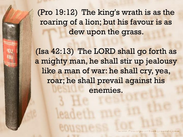 (Pro 19:12)  The king's wrath is as the roaring of a lion; but his