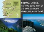 fjord a long narrow deep inlet of the sea between steep slopes of land
