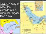 gulf a body of water that extends into a shoreline bigger than a bay