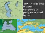 sea a large body of water completely or partly surrounded by land