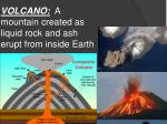 volcano a mountain created as liquid rock and ash erupt from inside earth