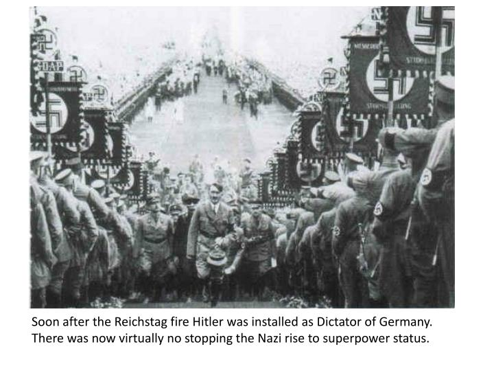 Soon after the Reichstag fire Hitler was installed as Dictator of Germany.  There was now virtually no stopping the Nazi rise to superpower status.