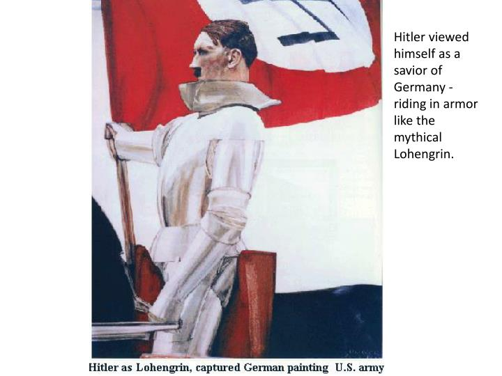 Hitler viewed himself as a savior of Germany - riding in armor like the mythical