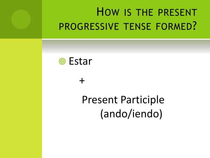 How is the present progressive tense formed