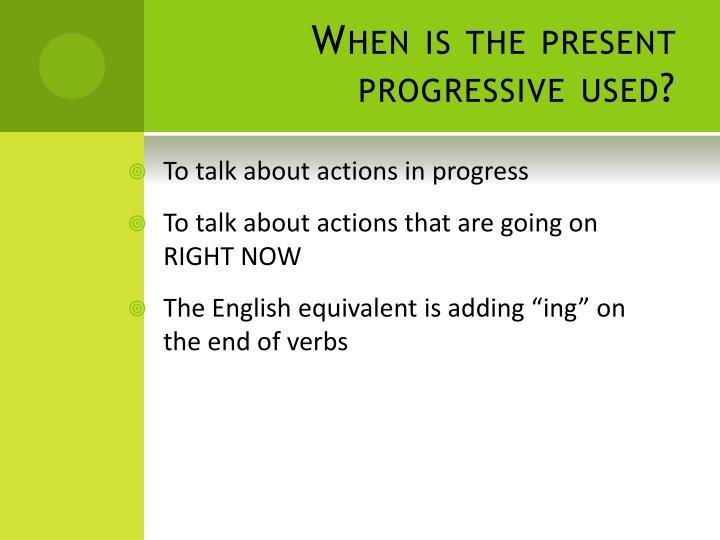 When is the present progressive used?