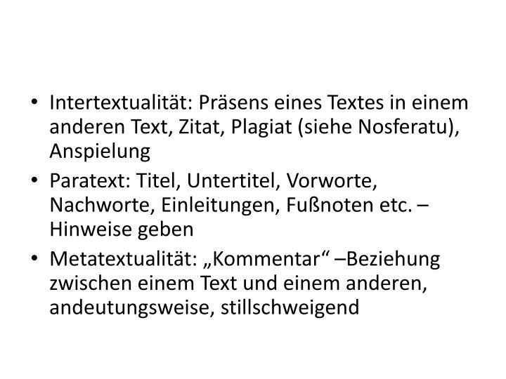 Intertextualität: Präsens eines Textes in einem anderen Text, Zitat, Plagiat (siehe Nosferatu), Anspielung