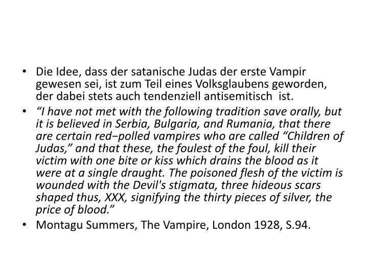 Die Idee, dass der satanische Judas der erste Vampir gewesen sei, ist zum Teil eines Volksglaubens geworden, der dabei stets auch tendenziell antisemitisch  ist.