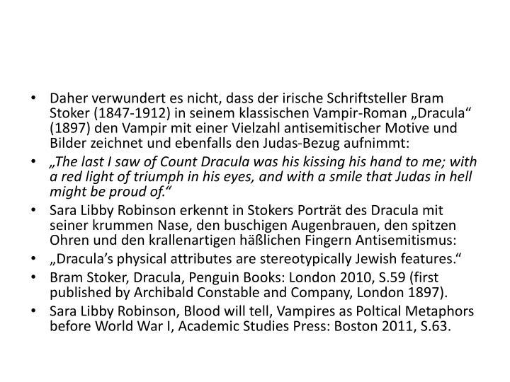 """Daher verwundert es nicht, dass der irische Schriftsteller Bram Stoker (1847-1912) in seinem klassischen Vampir-Roman """"Dracula"""" (1897) den Vampir mit einer Vielzahl antisemitischer Motive und Bilder zeichnet und ebenfalls den Judas-Bezug aufnimmt:"""
