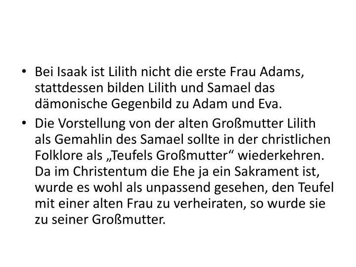 Bei Isaak ist Lilith nicht die erste Frau Adams, stattdessen bilden Lilith und Samael das dämonische Gegenbild zu Adam und Eva.