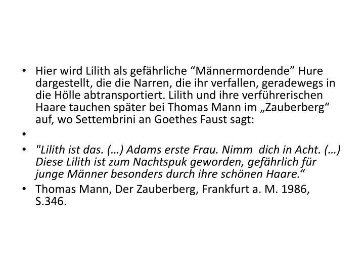 """Hier wird Lilith als gefährliche """"Männermordende"""" Hure dargestellt, die die Narren, die ihr verfallen, geradewegs in die Hölle abtransportiert. Lilith und ihre verführerischen Haare tauchen später bei Thomas Mann im """"Zauberberg"""" auf, wo"""
