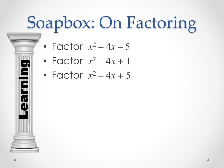 Soapbox: On Factoring