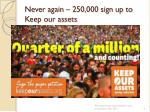 never again 250 000 sign up to k eep our assets