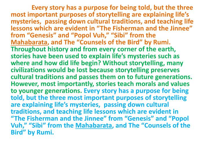 "Every story has a purpose for being told, but the three most important purposes of storytelling are explaining life's mysteries,  passing down cultural traditions, and teaching life lessons which are evident in ""The Fisherman and the Jinnee"" from ""Genesis"" and """