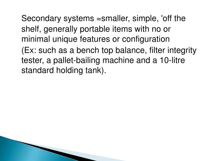 Secondary systems =smaller, simple, 'off the shelf, generally portable items with no or minimal unique features or configuration