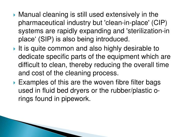 Manual cleaning is still used extensively in the pharmaceutical industry but 'clean-in-place' (CIP) systems are rapidly expanding and 'sterilization-in place' (SIP) is also being introduced.