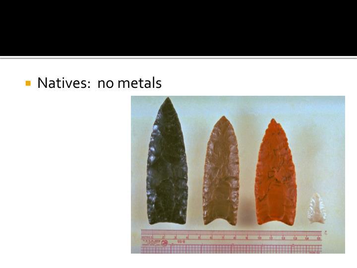 Natives:  no metals