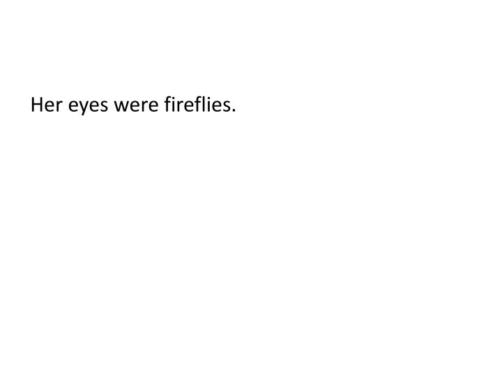 Her eyes were fireflies.