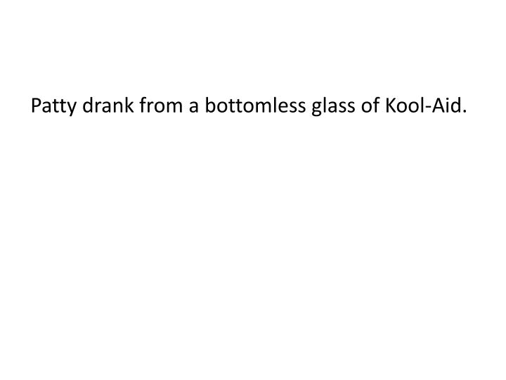 Patty drank from a bottomless glass of Kool-Aid.