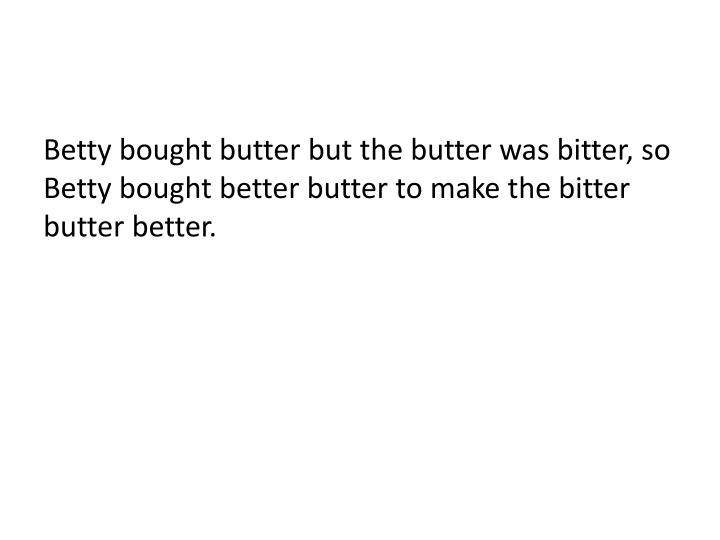 Betty bought butter but the butter was bitter, so Betty bought better butter to make the bitter butter better.