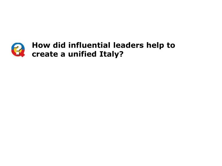 How did influential leaders help to create a unified Italy?