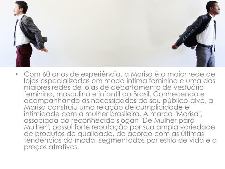 """Com 60 anos de experiência, a Marisa é a maior rede de lojas especializadas em moda íntima feminina e uma das maiores redes de lojas de departamento de vestuário feminino, masculino e infantil do Brasil. Conhecendo e acompanhando as necessidades do seu público-alvo, a Marisa construiu uma relação de cumplicidade e intimidade com a mulher brasileira. A marca """"Marisa"""", associada ao reconhecido slogan """"De Mulher para Mulher"""", possui forte reputação por sua ampla variedade de produtos de qualidade, de acordo com as últimas tendências da moda, segmentados por estilo de vida e a preços atrativos."""