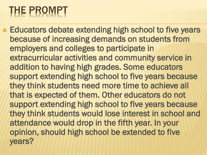 Educators debate extending high school to five years because of increasing demands on students from employers and colleges to participate in extracurricular activities and community service in addition to having high grades. Some educators support extending high school to five years because they think students need more time to achieve all that is expected of them. Other educators do not support extending high school to five years because they think students would lose interest in school and attendance would drop in the fifth year. In your opinion, should high school be extended to five years?