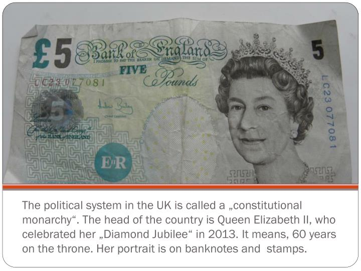 "The political system in the UK is called a ""constitutional monarchy"". The head of the country is Queen Elizabeth II, who celebrated her ""Diamond Jubilee"" in 2013. It means, 60 years on the throne. Her portrait is on banknotes and  stamps."