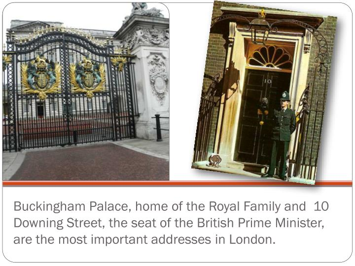 Buckingham Palace, home of the Royal Family and  10 Downing Street, the seat of the British Prime Minister, are the most important addresses in London.