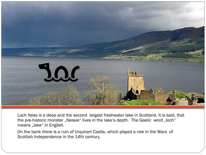 Loch Ness is a deep and the second  largest freshwater lake in Scotland. It is said, that  the pre-historic monster ""