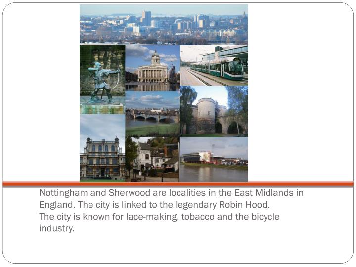 Nottingham and Sherwood are localities in the East Midlands in England. The city is linked to the legendary Robin Hood.