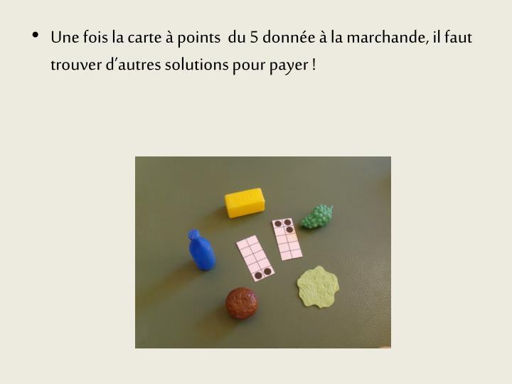Une fois la carte à points  du 5 donnée à la marchande, il faut trouver d'autres solutions pour payer !