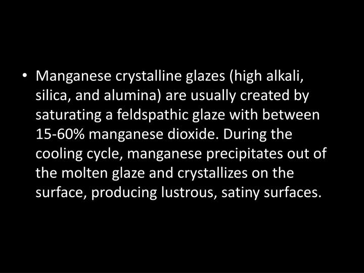 Manganese crystalline glazes (high alkali, silica, and alumina) are usually created by saturating a