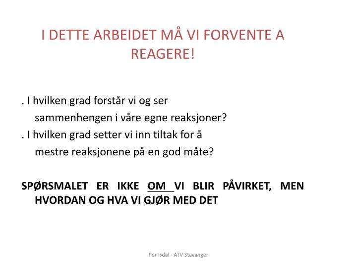 I DETTE ARBEIDET MÅ VI FORVENTE A REAGERE!