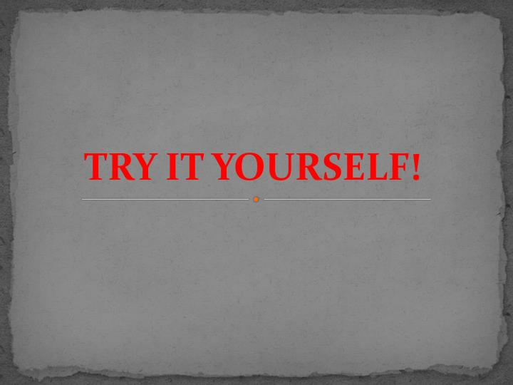 TRY IT YOURSELF!