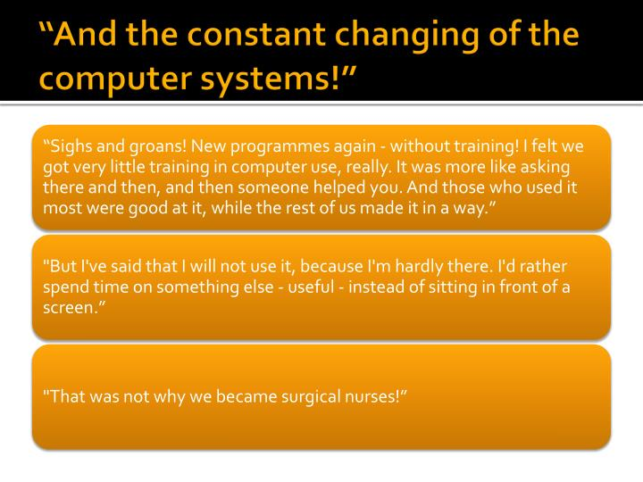 """And the constant changing of the computer systems!"""