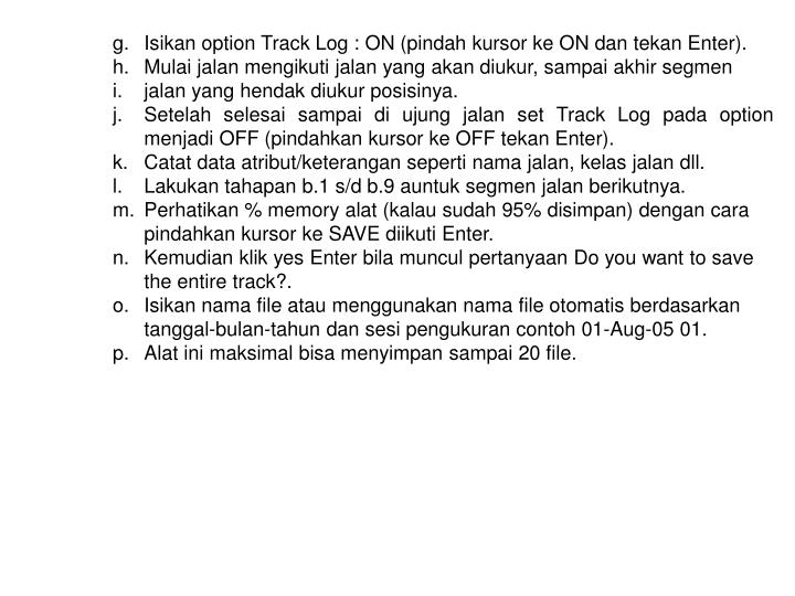 Isikan option Track Log : ON (pindah kursor ke ON dan tekan Enter).