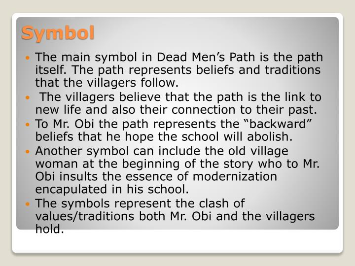 dead men s path symbolism Add your revision notes about dead man's path here dead man's path: this is written by chinua achebe and is set in nigeria chinua achebe was born in nigeria.