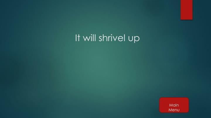 It will shrivel up