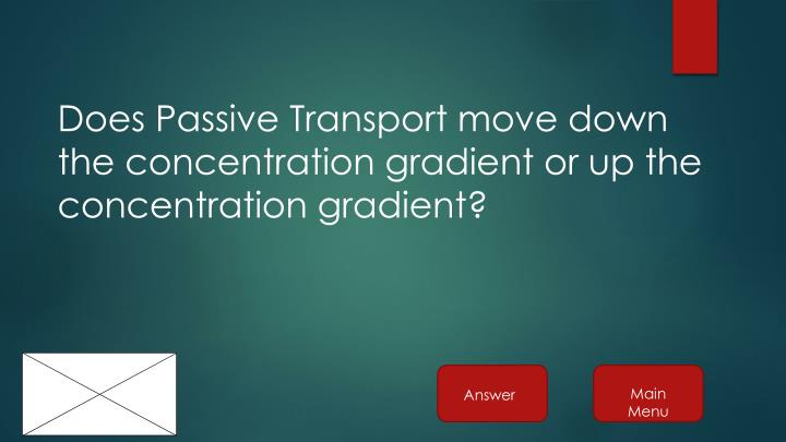 Does Passive Transport move down the concentration gradient or up the concentration gradient?