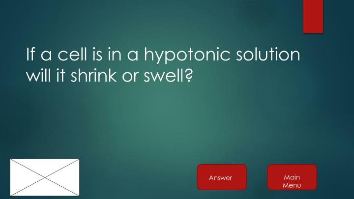 If a cell is in a hypotonic solution will it shrink or swell?