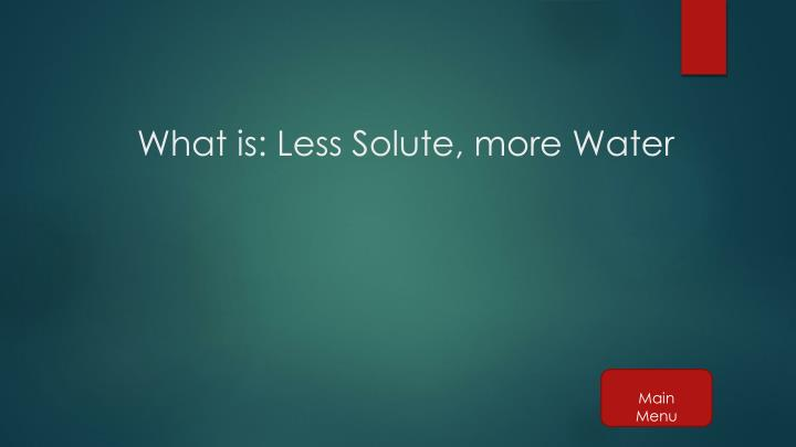 What is: Less Solute, more Water